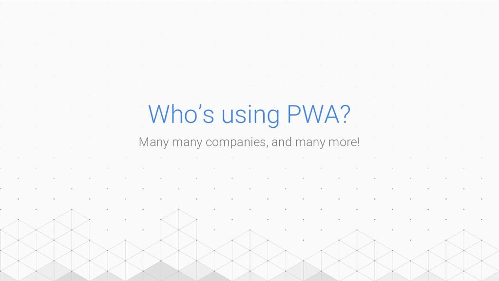 Who's using PWA? Many many companies, and many ...