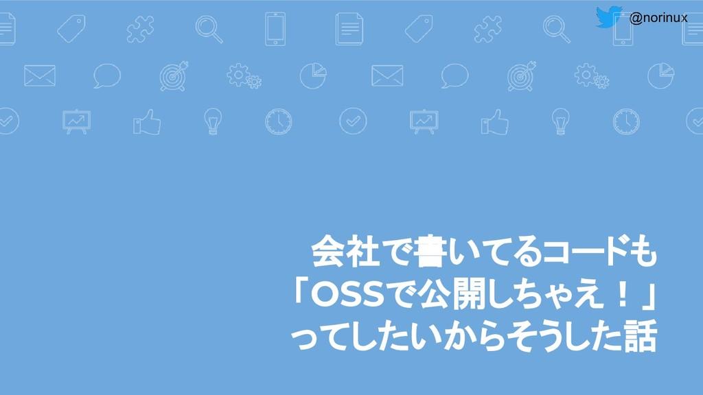 @norinux 会社で書いてるコードも 「OSSで公開しちゃえ!」 ってしたいからそうした話