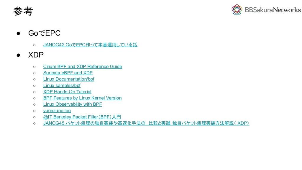 参考 ● GoでEPC ○ JANOG42 GoでEPC作って本番運用している話 ● XDP ...