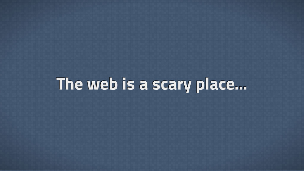 The web is a scary place...