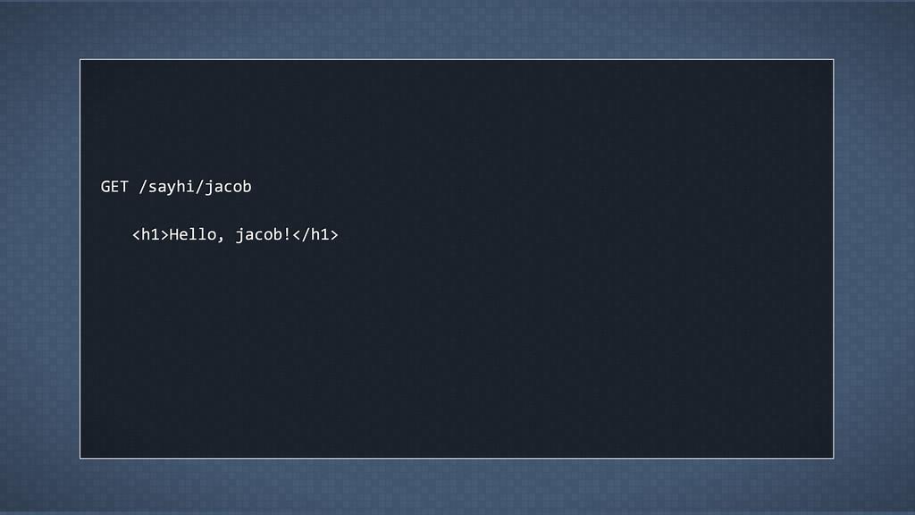 GET /sayhi/jacob <h1>Hello, jacob!</h1>