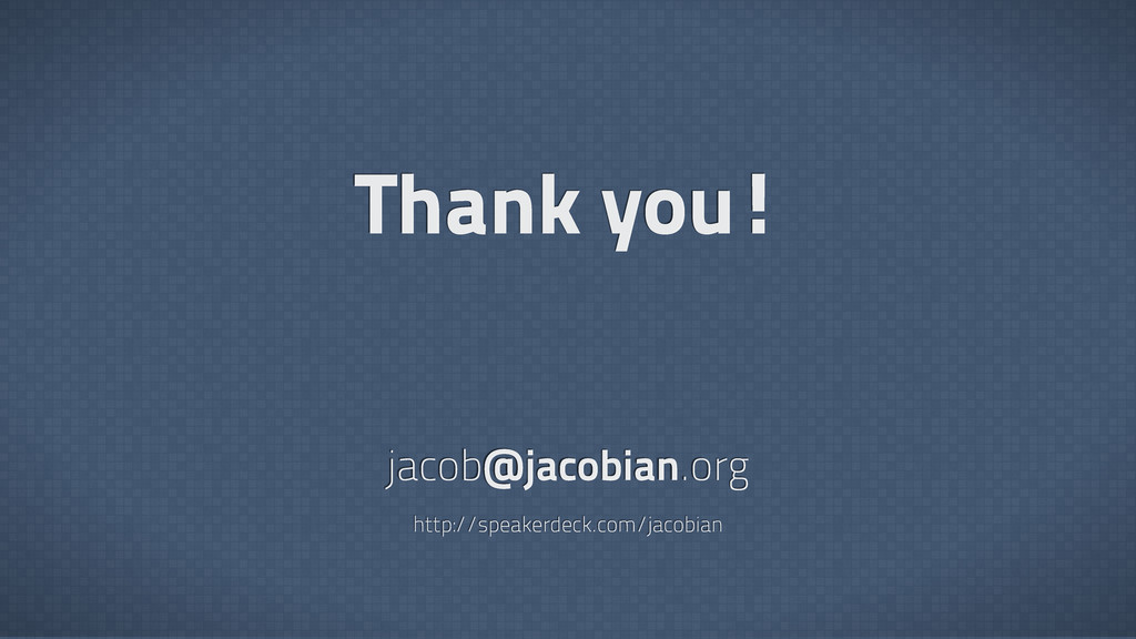 Thank you! jacob@jacobian.org http://speakerdec...