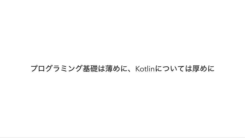 プログラミング基礎は薄めに、Kotlin については厚めに