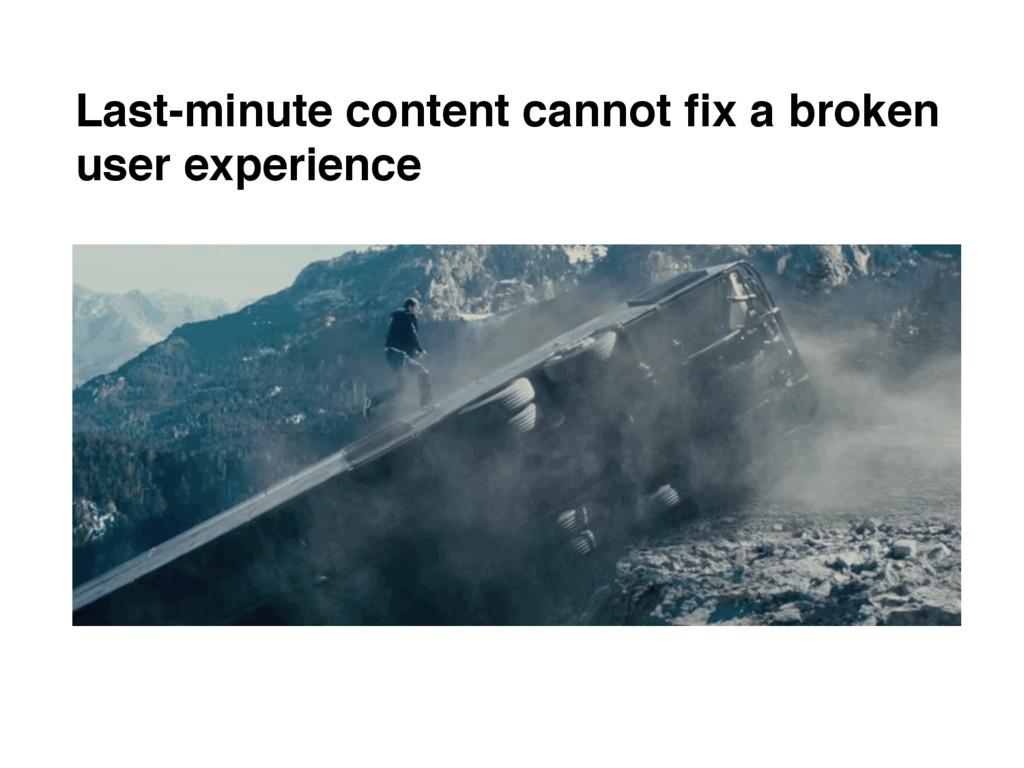 Last-minute content cannot fix a broken user exp...