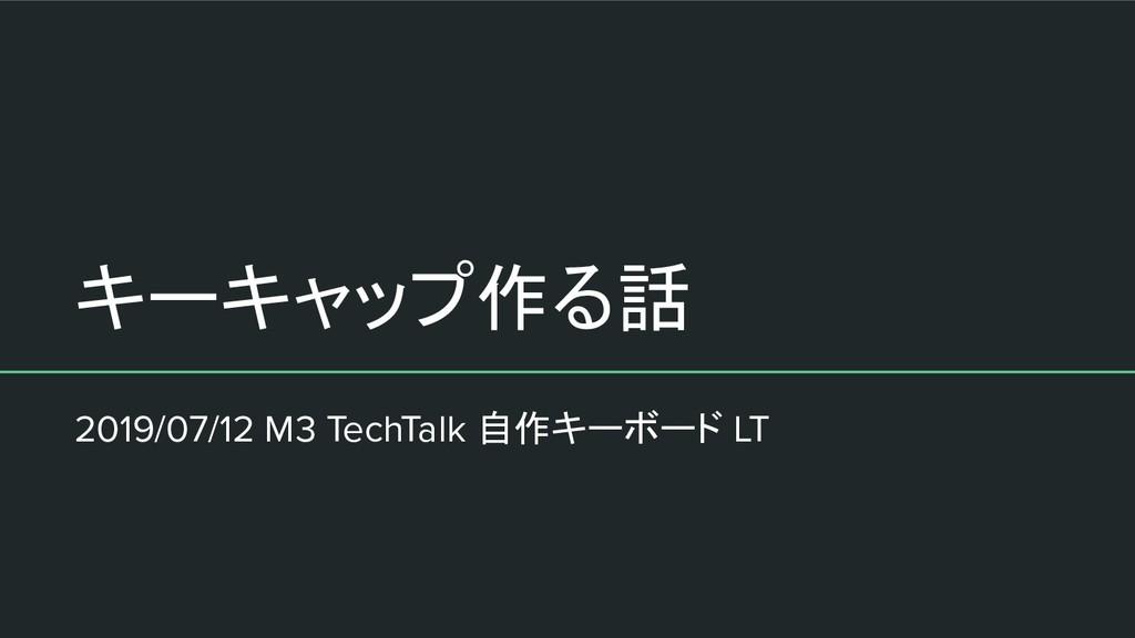 キーキャップ作る話 2019/07/12 M3 TechTalk 自作キーボード LT