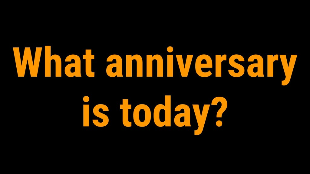 What anniversary is today?