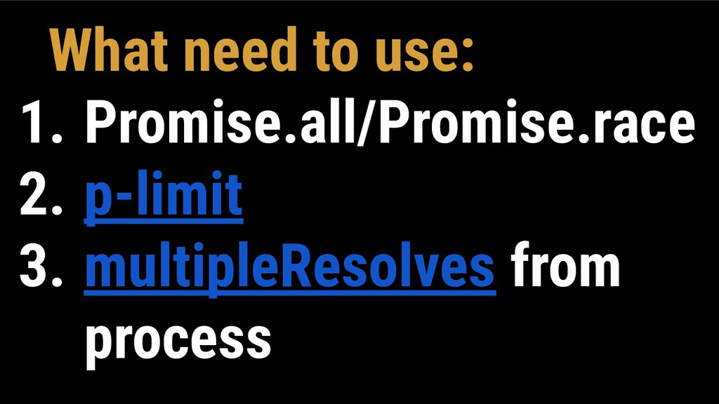 What need to use: 1. Promise.all/Promise.race 2...