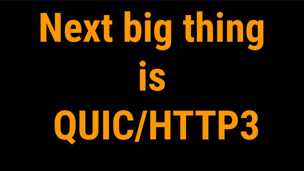 Next big thing is QUIC/HTTP3