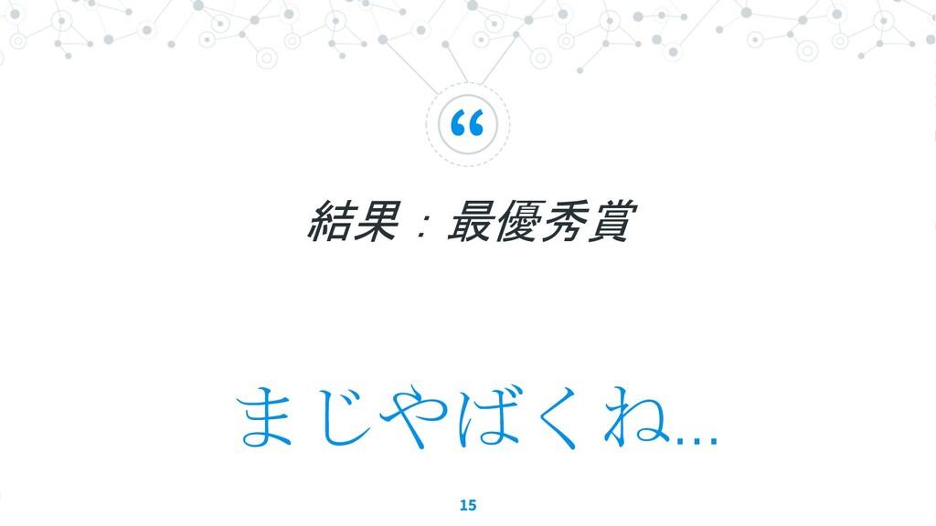 """"""" 結果:最優秀賞 15 まじやばくね..."""