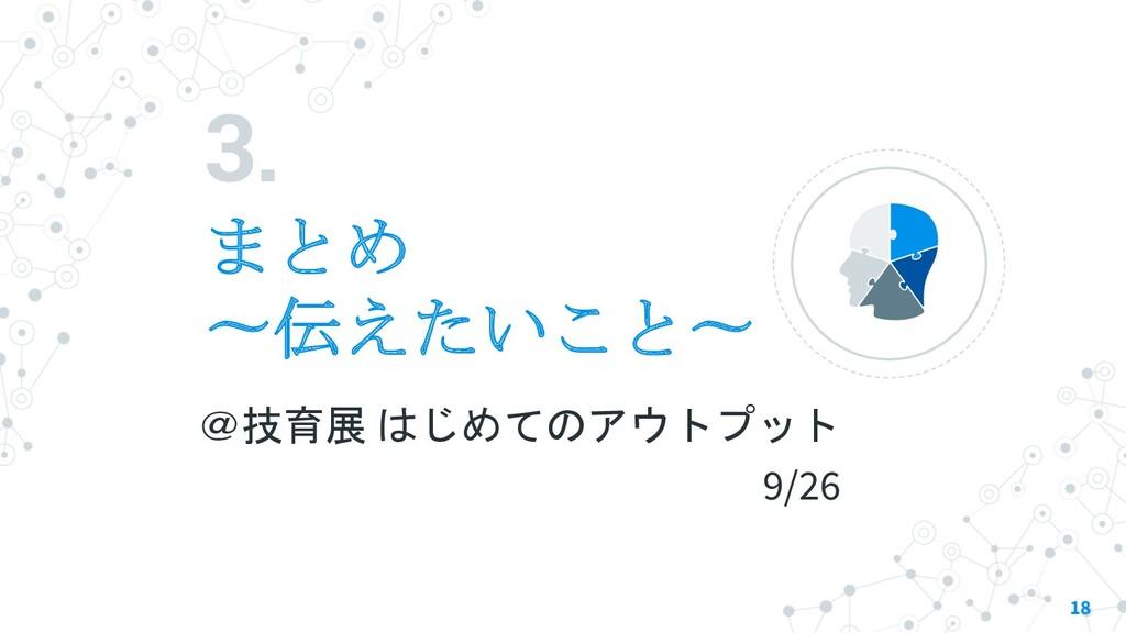 3. まとめ 〜伝えたいこと〜 18 @技育展 はじめてのアウトプット 9/26