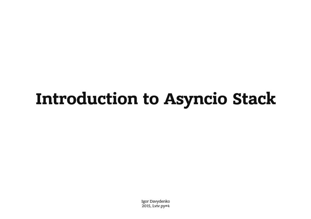 Introduction to Asyncio Stack Igor Davydenko 20...
