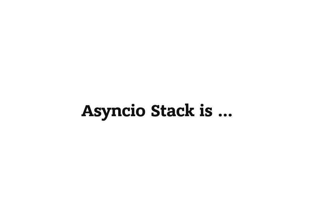 Asyncio Stack is …