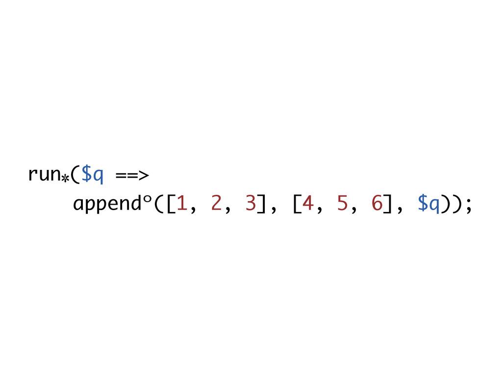 run٭($q ==> appendᵒ([1, 2, 3], [4, 5, 6], $q));