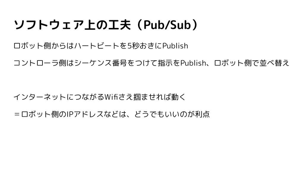 ソフトウェア上の工夫(Pub/Sub) ロボット側からはハートビートを5秒おきにPublish...