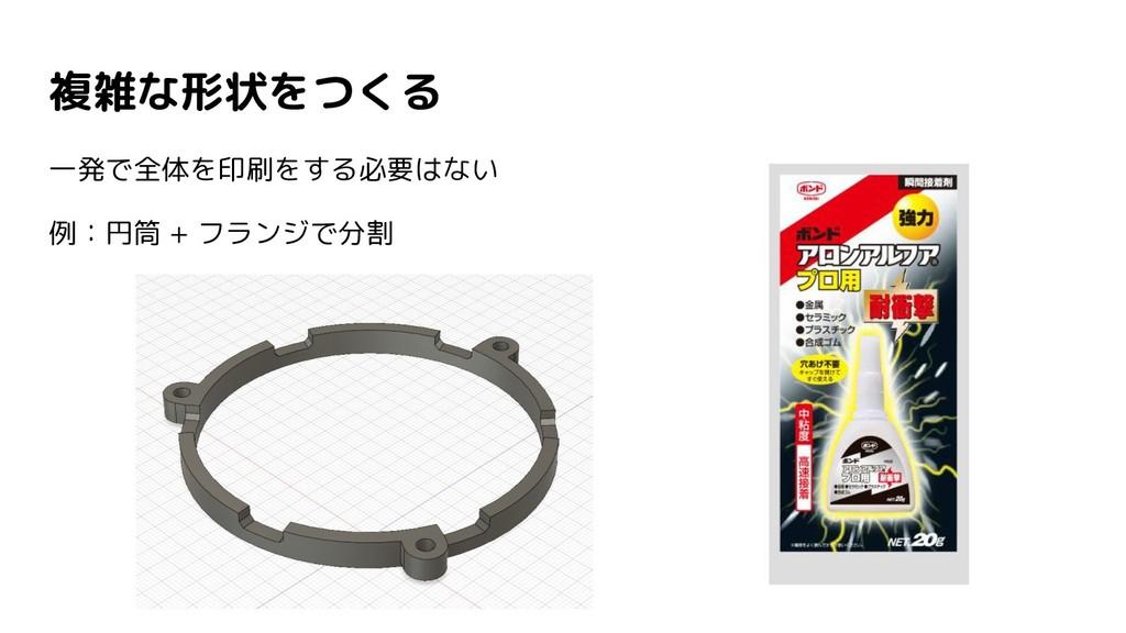 複雑な形状をつくる 一発で全体を印刷をする必要はない 例:円筒 + フランジで分割
