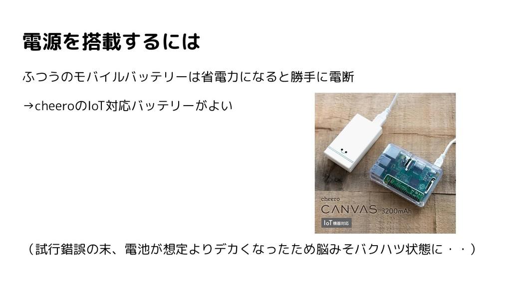 電源を搭載するには ふつうのモバイルバッテリーは省電力になると勝手に電断 →cheeroのIo...