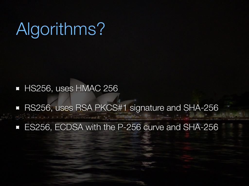 Algorithms? HS256, uses HMAC 256 RS256, uses RS...