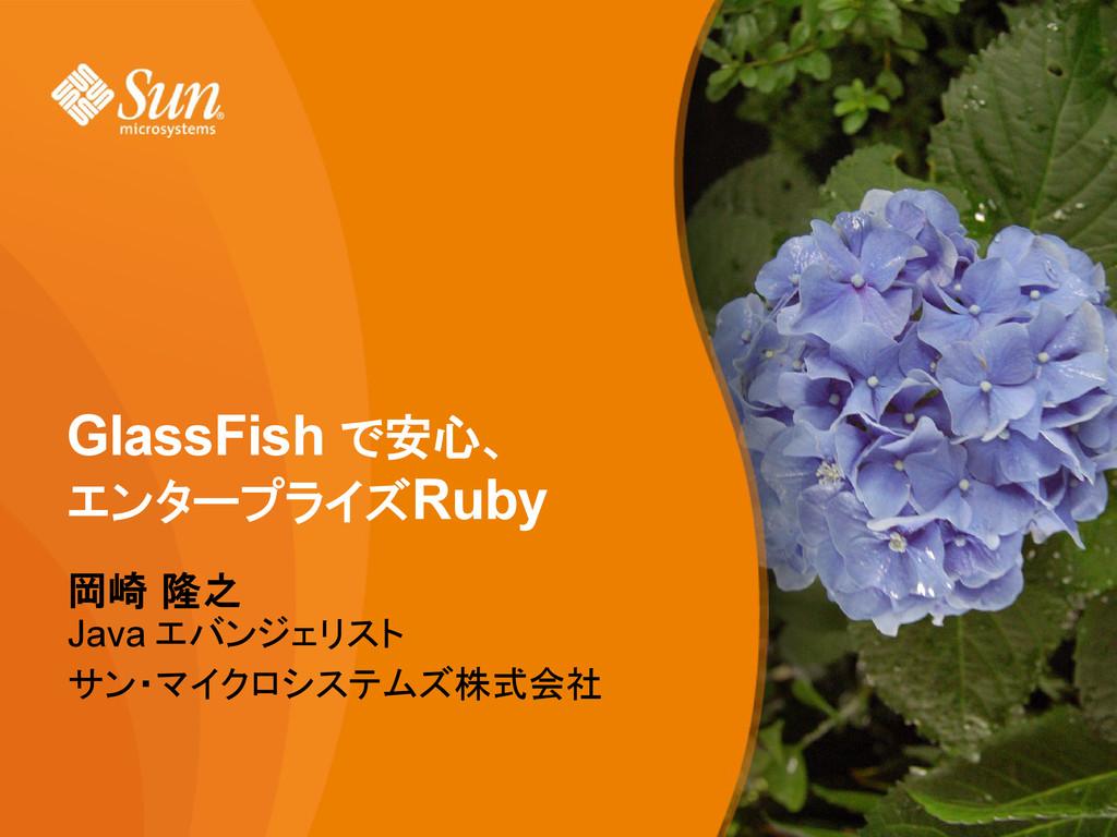 GlassFish で安心、 エンタープライズRuby 岡崎 隆之 Java エバンジェリスト...