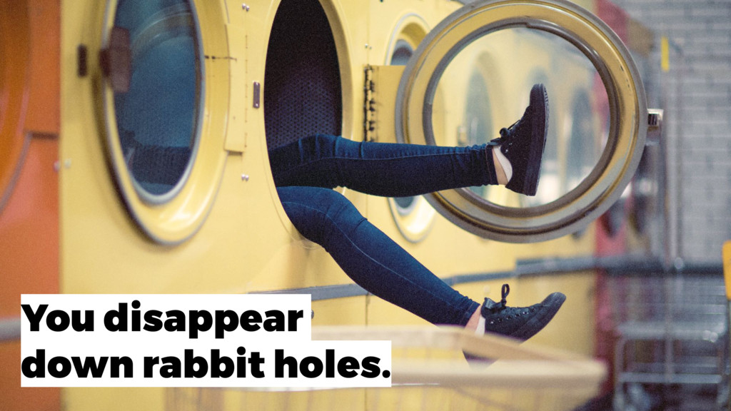You disappear down rabbit holes.