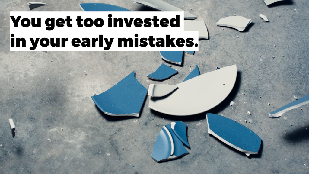 You get too invested in your early mistakes.