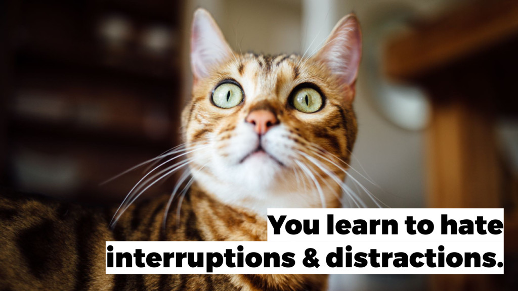 You learn to hate interruptions & distractions.
