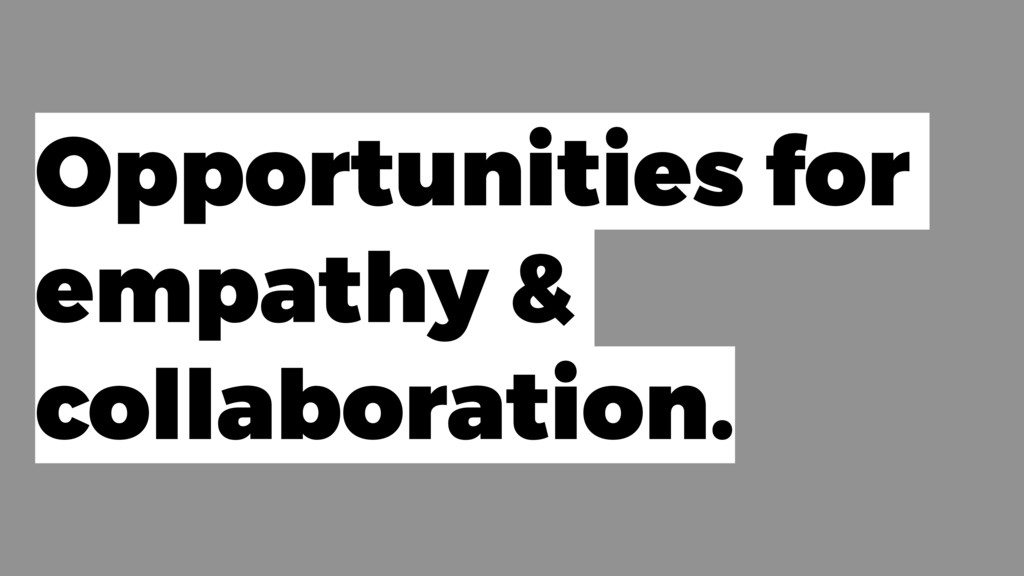Opportunities for empathy & collaboration.