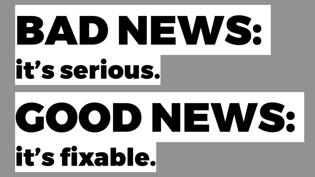BAD NEWS: it's serious. GOOD NEWS: it's fixable.