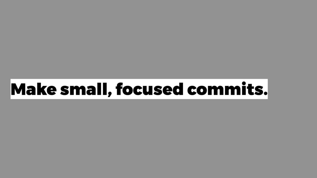 Make small, focused commits.