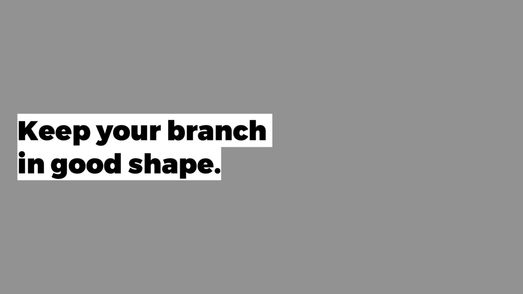 Keep your branch in good shape.