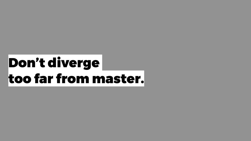 Don't diverge too far from master.