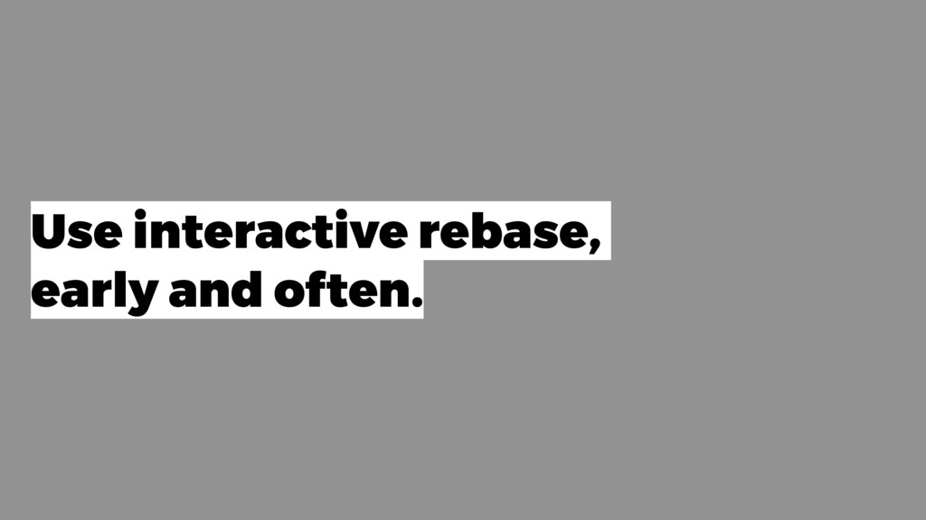 Use interactive rebase, early and often.