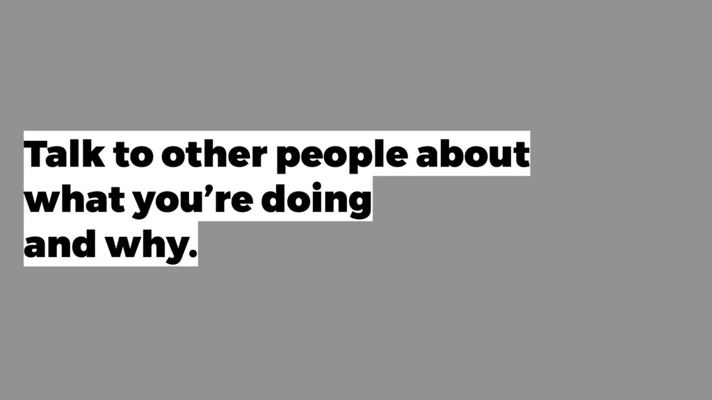 Talk to other people about what you're doing an...