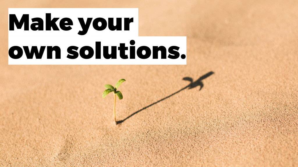 Make your own solutions.
