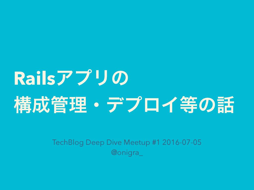 RailsΞϓϦͷ ߏཧɾσϓϩΠͷ TechBlog Deep Dive Meetu...
