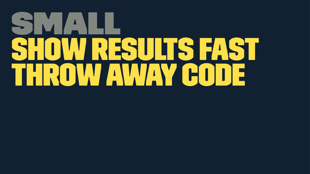 Small Show results fast Throw away code