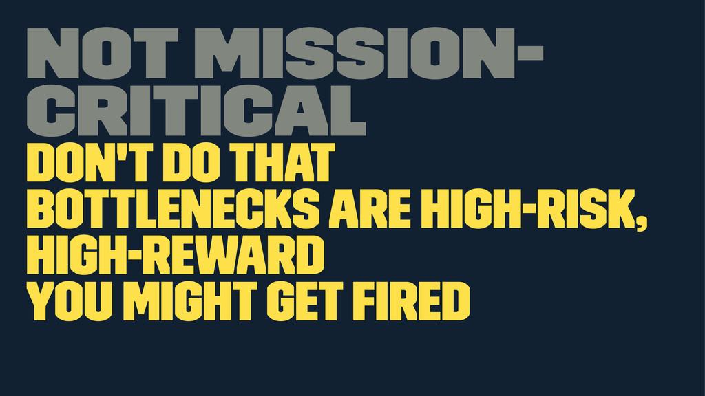 Not mission- critical Don't do that Bottlenecks...