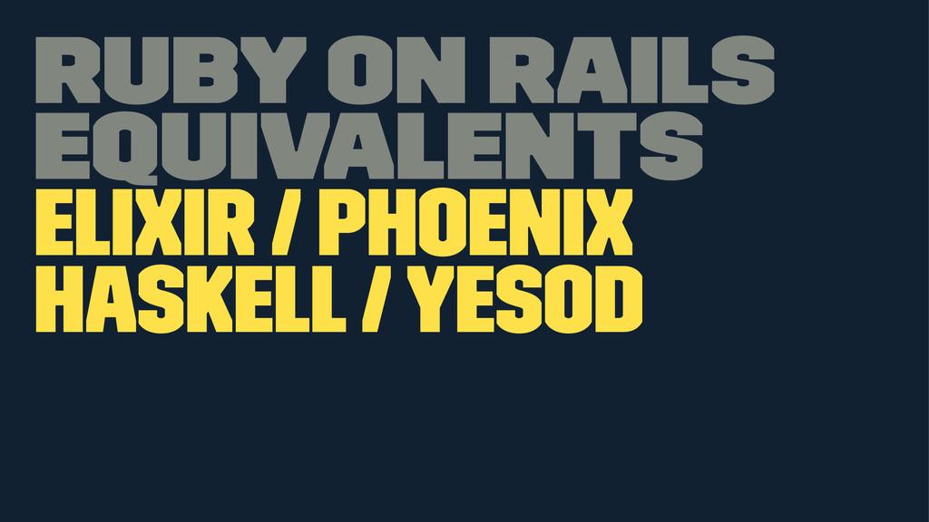 Ruby on Rails equivalents Elixir / Phoenix Hask...