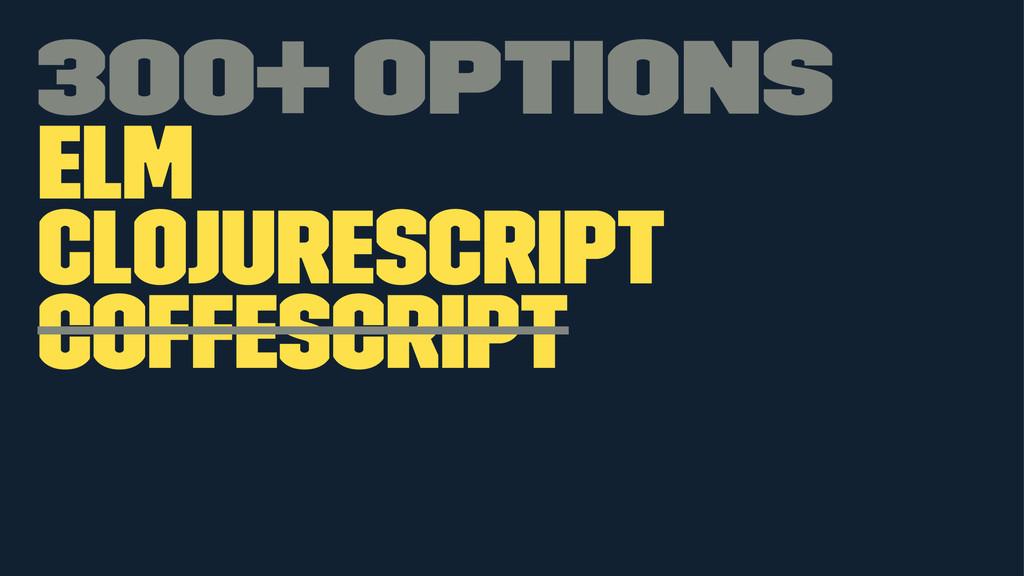 300+ options Elm ClojureScript CoffeScript