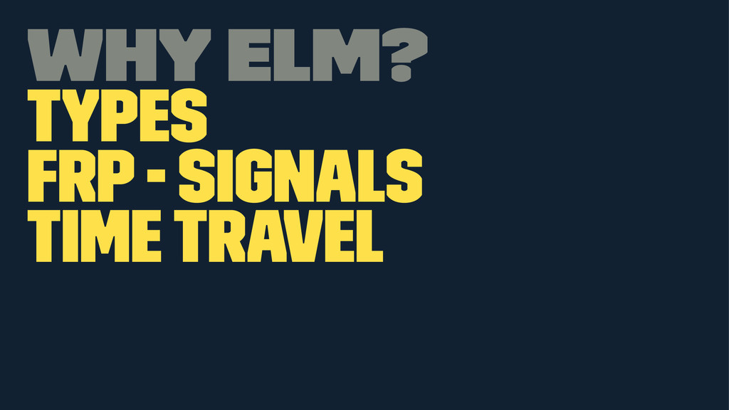 Why Elm? Types FRP - Signals Time travel