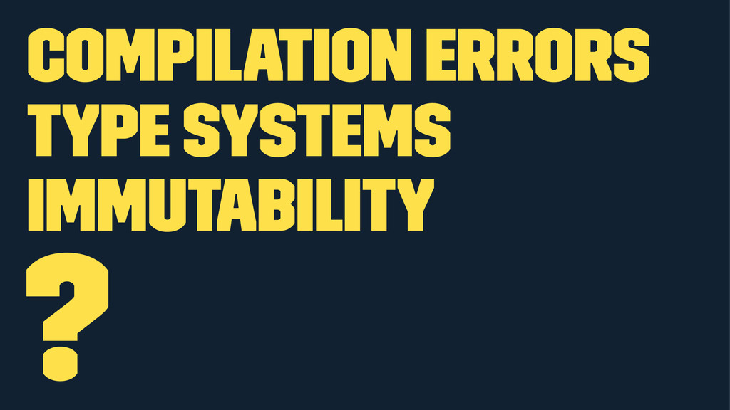 Compilation errors Type systems Immutability ?