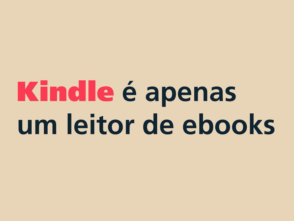 Kindle é apenas um leitor de ebooks