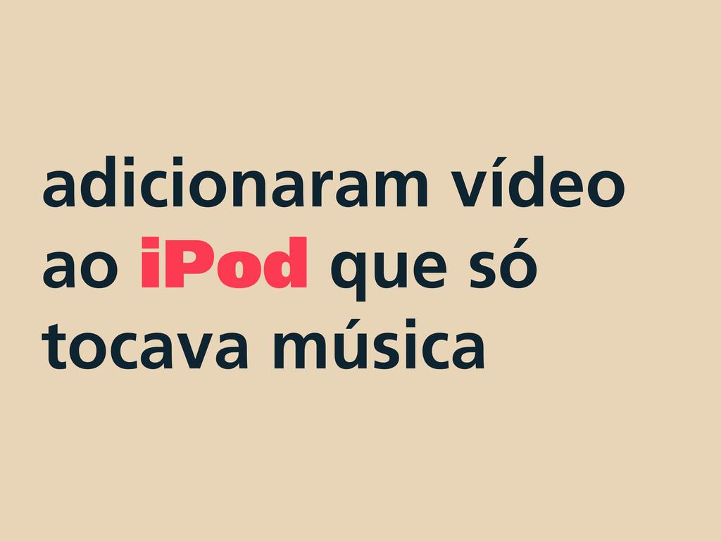 adicionaram vídeo ao iPod que só tocava música