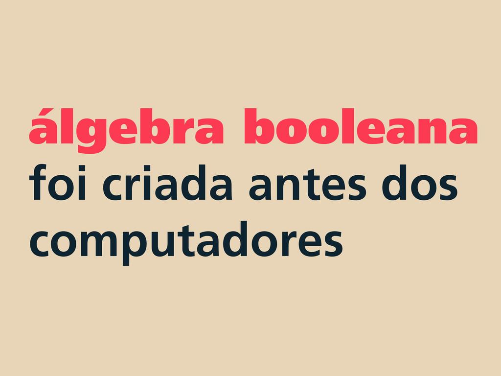 álgebra booleana foi criada antes dos computado...