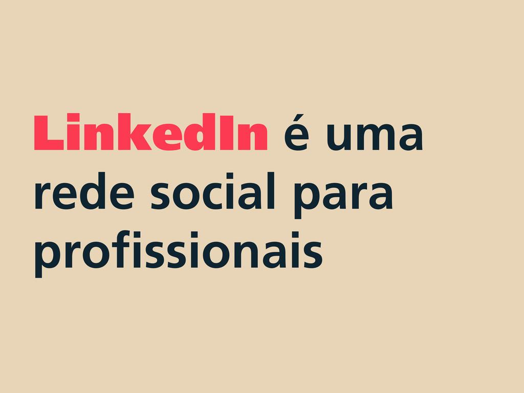 LinkedIn é uma rede social para profissionais