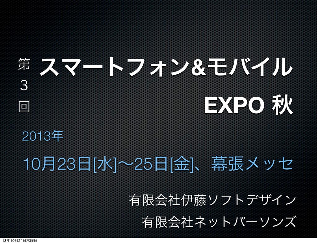 εϚʔτϑΥϯ&ϞόΠϧ EXPO ळ 2013 10݄23[ਫ]ʙ25[ۚ]ɺນுϝο...