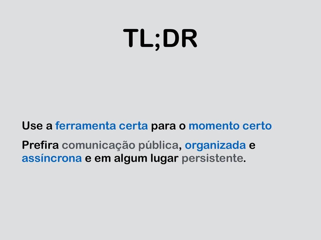 TL;DR Use a ferramenta certa para o momento cer...