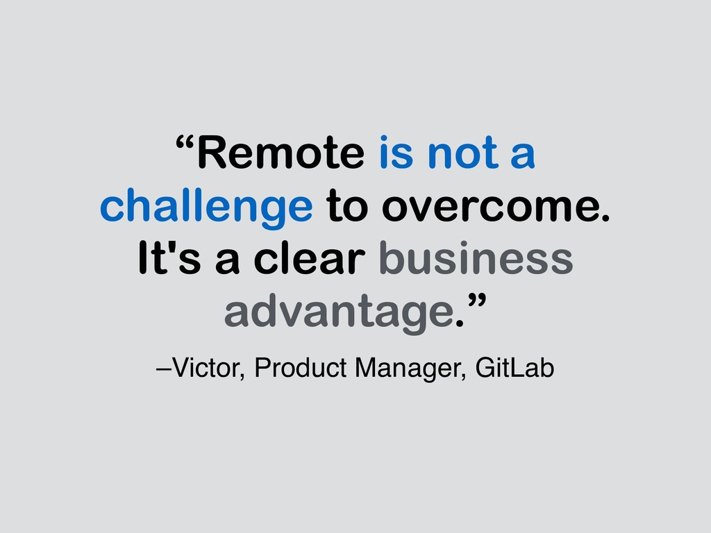 "–Victor, Product Manager, GitLab ""Remote is not..."