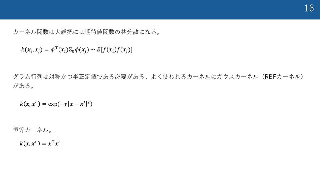 16 カーネル関数は⼤雑把には期待値関数の共分散になる。 𝑘(𝒙. , 𝒙0 ) = 𝜙)(𝒙...