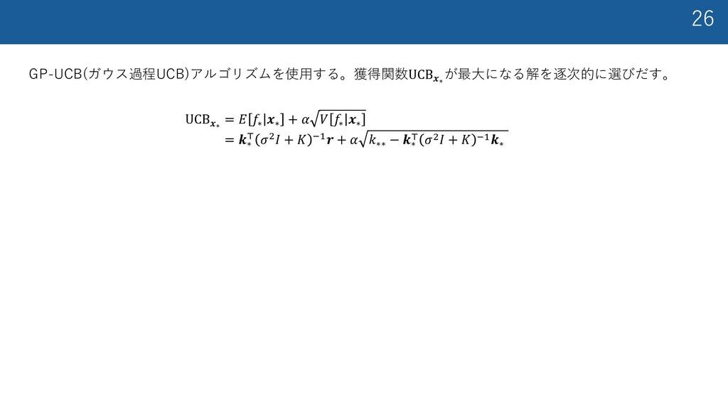 26 GP-UCB(ガウス過程UCB)アルゴリズムを使⽤する。獲得関数UCB𝒙∗ が最⼤になる...