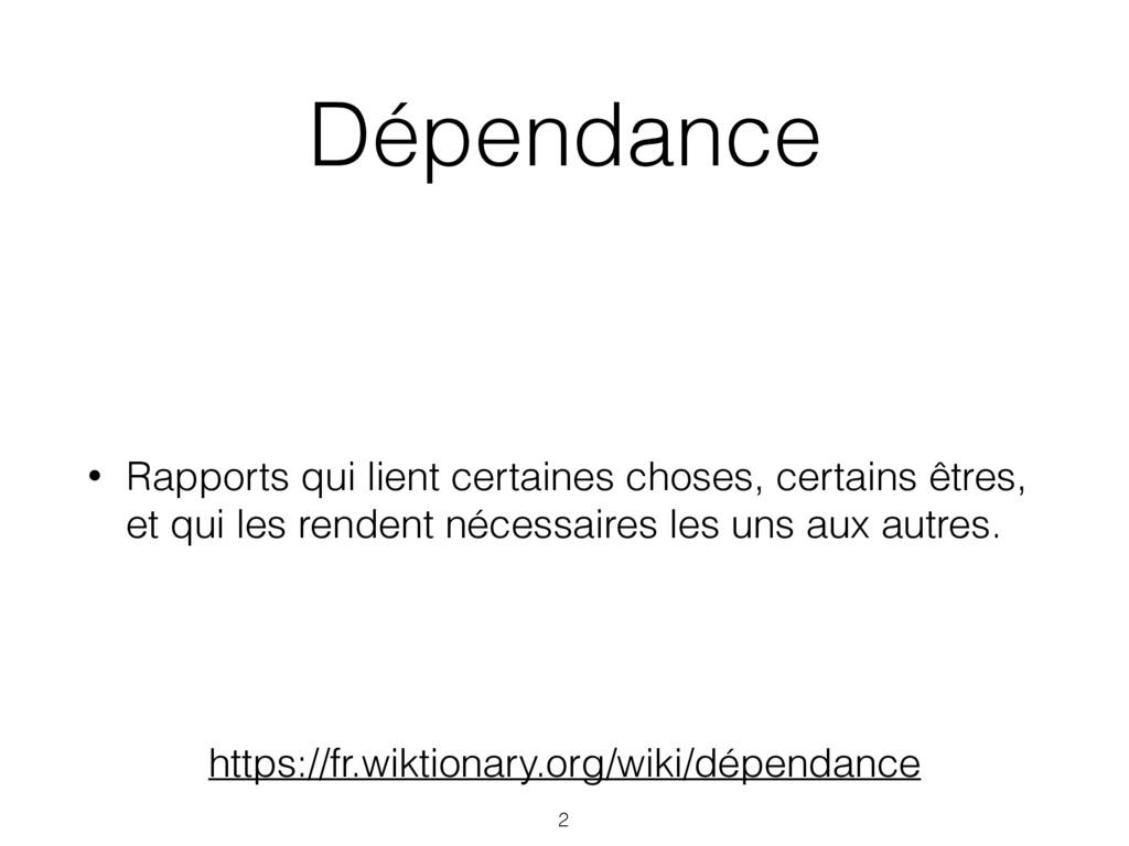 Dépendance • Rapports qui lient certaines chose...